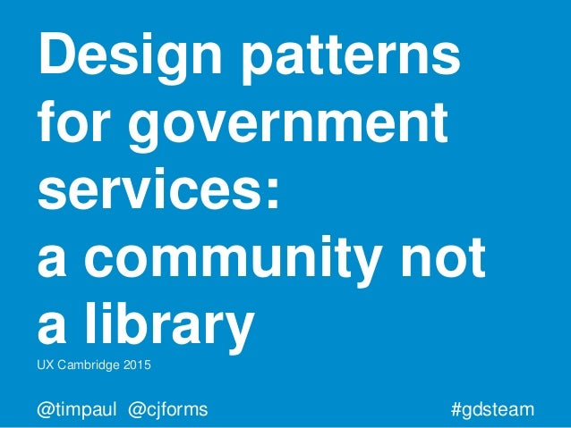 #gdsteam@timpaul @cjforms Design patterns for government services: a community not a libraryUX Cambridge 2015