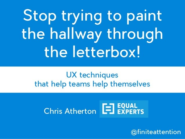 Stop trying to paint the hallway through the letterbox! UX techniques that help teams help themselves Chris Atherton @fini...