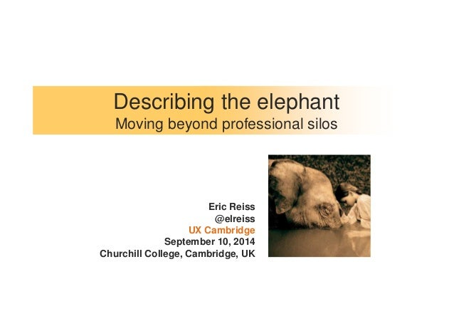 Describing the elephant  Moving beyond professional silos  Eric Reiss  @elreiss  UX Cambridge  September 10, 2014  Churchi...
