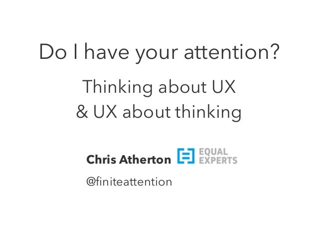 Do I have your attention?  Thinking about UX  & UX about thinking  Chris Atherton  @finiteattention