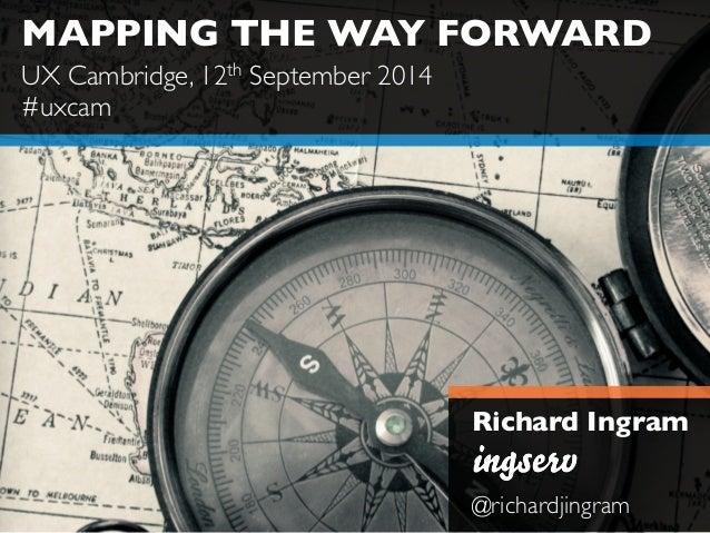 MAPPING THE WAY FORWARD  Richard Ingram  @richardjingram  UX Cambridge, 12th September 2014  #uxcam