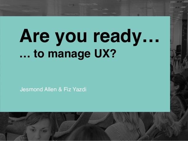 Are you ready… … to manage UX? Jesmond Allen & Fiz Yazdi