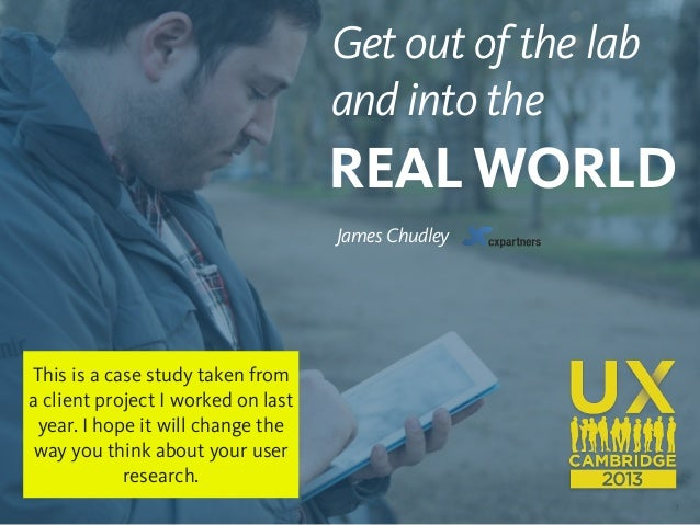 1 Get out of the lab and into the REAL WORLD James Chudley This is a case study taken from a client project I worked on la...