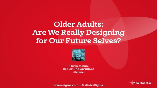 Older Adults: Are We Really Designing for Our Future Selves? Elizabeth Buie Senior UX Consultant @ebuie wearesigma.com - @...