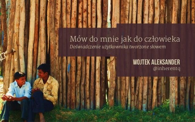 Wojtek Aleksander @inherentq Mów do mnie jak do człowieka Doświadczenie użytkownika tworzone słowem