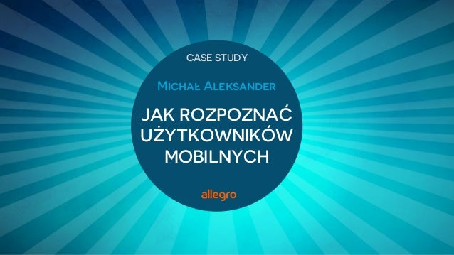 Michał Aleksander JAK ROZPOZNAĆ UŻYTKOWNIKÓW MOBILNYCH CASE STUDY