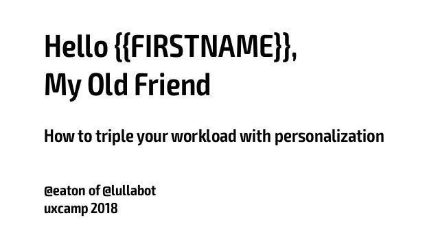 Hello {{FIRSTNAME}}, My Old Friend Howto triple yourworkload with personalization @eaton of @lullabot uxcamp 2018