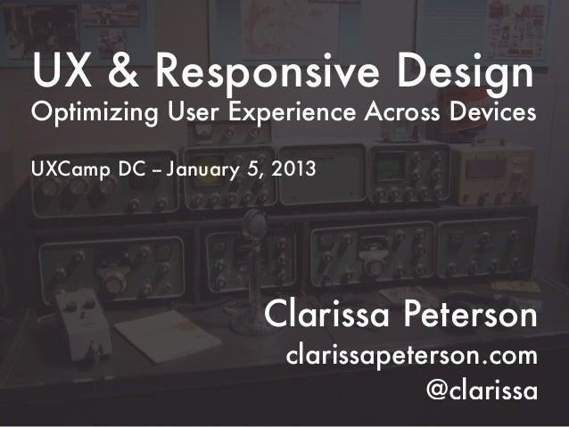 UX & Responsive DesignOptimizing User Experience Across DevicesUXCamp DC -- January 5, 2013                      Clarissa ...