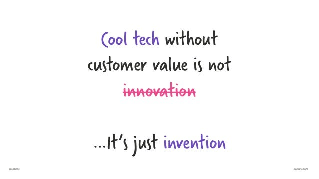 @cabgfx cabgfx.com Cool tech without customer value is not innovation …It's just invention