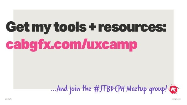 @cabgfx cabgfx.com Getmytools+resources: cabgfx.com/uxcamp …And join the #JTBD·CPH Meetup group!