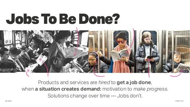 @cabgfx cabgfx.com JobsToBeDone? Products and services are hired to get a job done, when a situation creates demand: motiv...