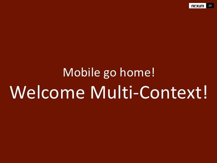 29     Mobile go home!Welcome Multi-Context!