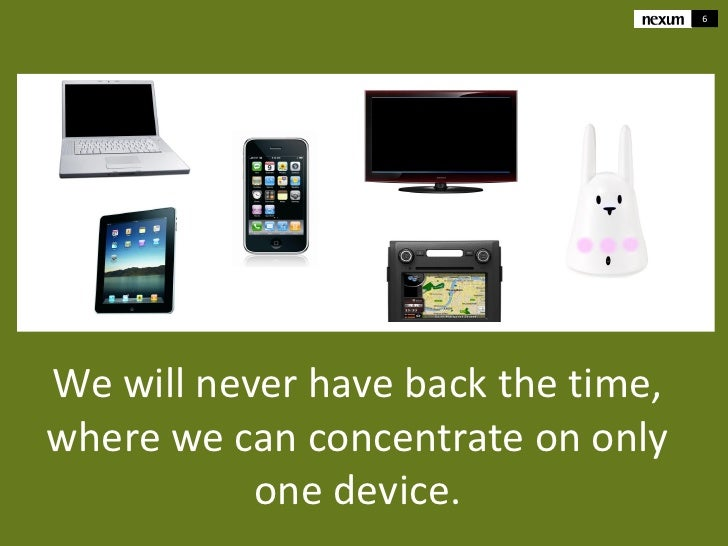 6We will never have back the time,where we can concentrate on only           one device.