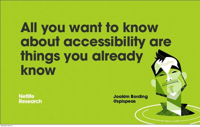 All you want to know about accessibility are things you already know Joakim Bording @spispeas Sunday 8 June 14