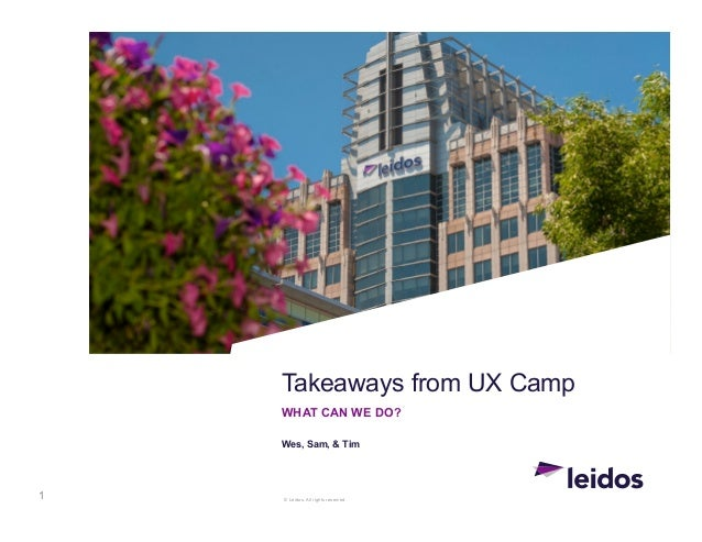© Leidos. All rights reserved. Takeaways from UX Camp WHAT CAN WE DO? Wes, Sam, & Tim 1