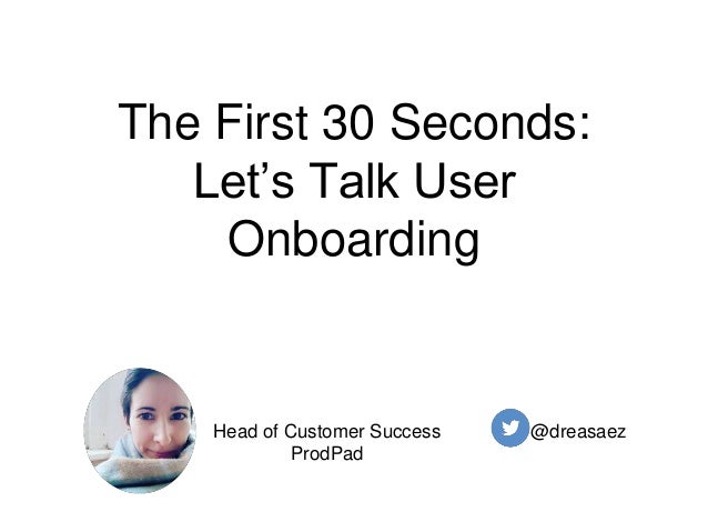 The First 30 Seconds: Let's Talk User Onboarding @dreasaezHead of Customer Success ProdPad