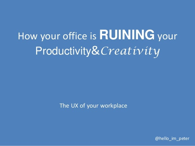 How your office is RUINING your Productivity&Creativity  The UX of your workplace  @hello_im_peter
