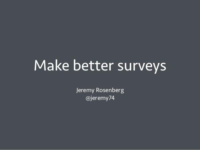 Make better surveys Jeremy Rosenberg @jeremy74