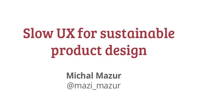 @mazi_mazur #uxcb17 #slowUX Slow UX for sustainable product design Michal Mazur @mazi_mazur