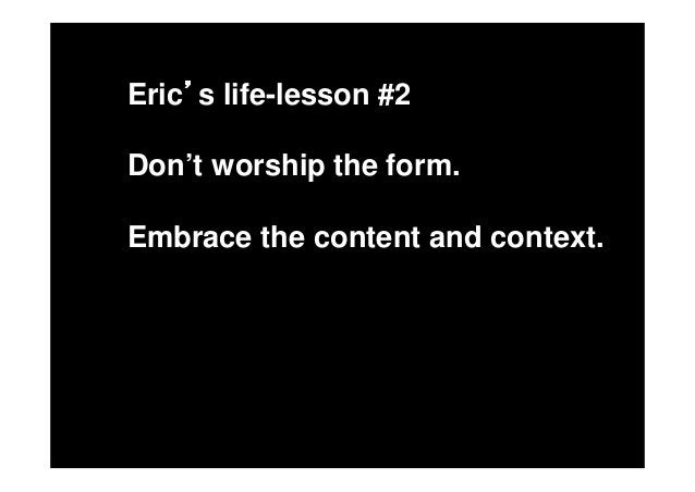 Eric s life-lesson #3Don't become a slave to process.Break the rules.Accept the unexpected.