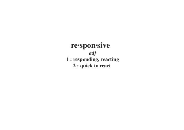 re·spon·siveadj1 : responding, reacting2 : quick to react