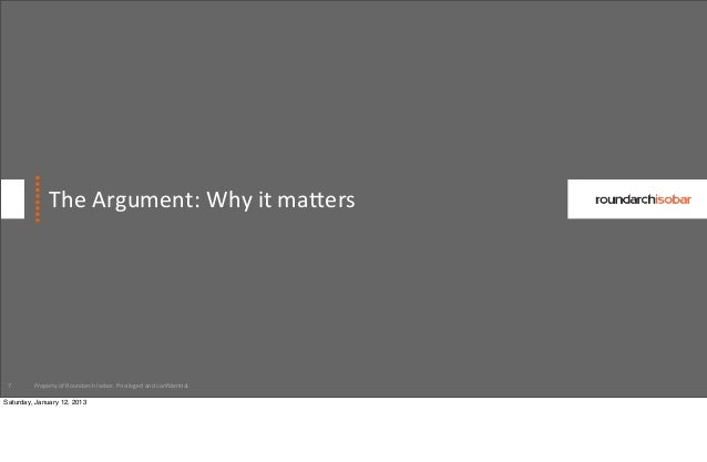 The Argument: Why it ma^ers 7       Property of Roundarch Isobar. Privileged and confiden:al.Saturday, ...