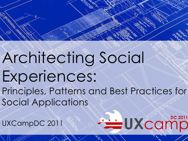 Architecting Social Experiences: Principles, Patterns and Best Practices for Social Applications UXCampDC 2011