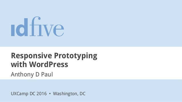 Responsive Prototyping with WordPress Anthony D Paul UXCamp DC 2016 • Washington, DC
