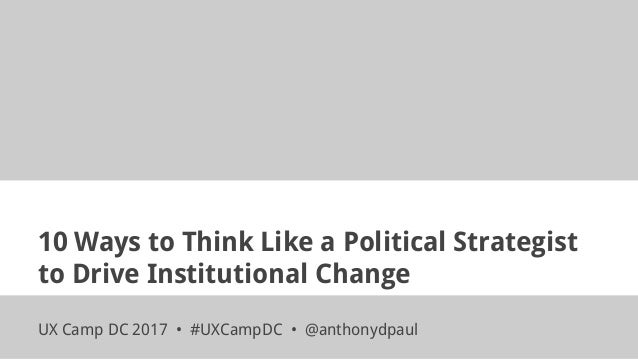10 Ways to Think Like a Political Strategist to Drive Institutional Change UX Camp DC 2017 • #UXCampDC • @anthonydpaul