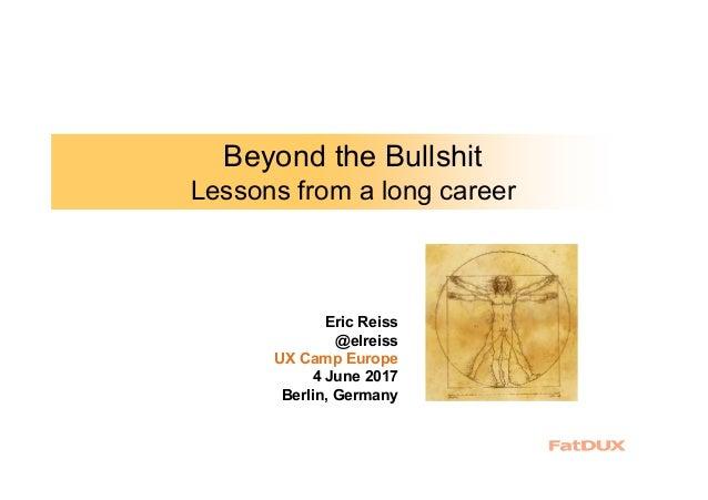 Beyond the Bullshit Lessons from a long career Eric Reiss @elreiss UX Camp Europe 4 June 2017 Berlin, Germany