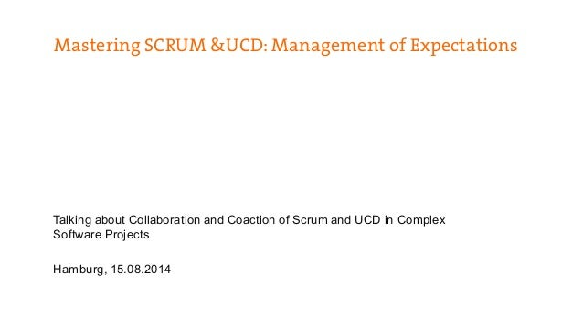 Mastering SCRUM &UCD: Management of Expectations  Talking about Collaboration and Coaction of Scrum and UCD in Complex  So...