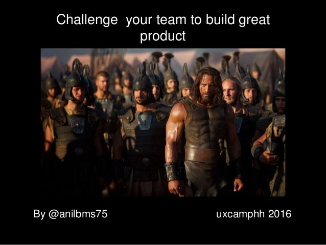 Challenge your team to build great product By @anilbms75 uxcamphh 2016