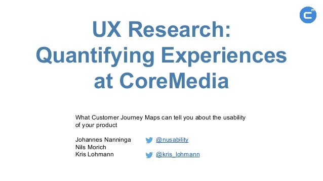 UX Research: Quantifying Experiences at CoreMedia What Customer Journey Maps can tell you about the usability of your prod...