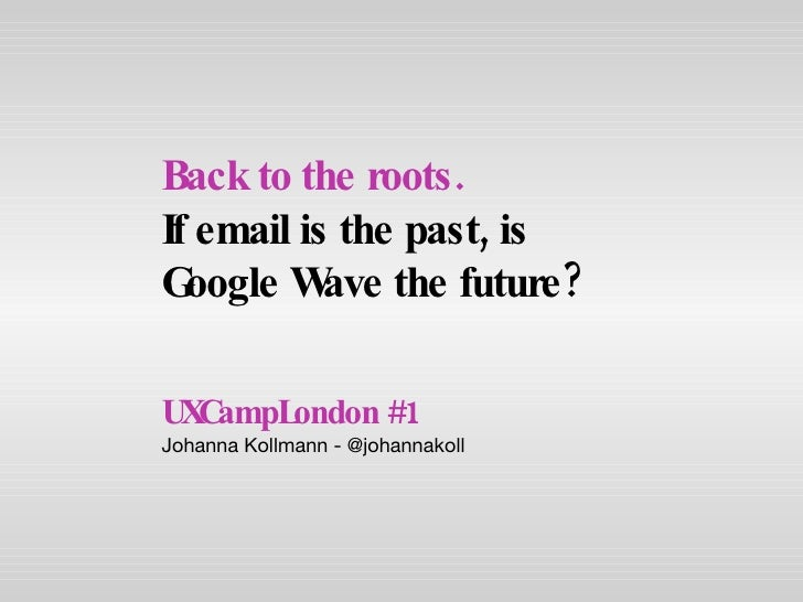 UXCampLondon #1 Johanna Kollmann - @johannakoll Back to the roots.   If email is the past, is Google Wave the future?