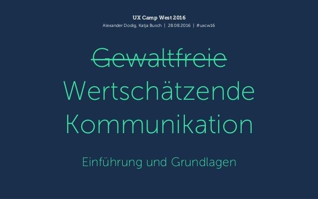 Gewaltfreie Wertschätzende Kommunikation Einführung und Grundlagen UX Camp West 2016 Alexander Dodig, Katja Busch | 28.08....