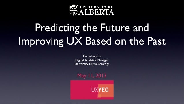 Predicting the Future andImproving UX Based on the PastTim SchneiderDigital Analytics ManagerUniversity Digital StrategyMa...