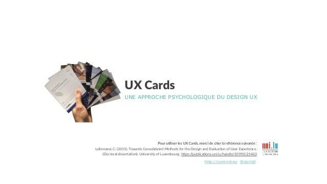 UX Cards UNE APPROCHE PSYCHOLOGIQUE DU DESIGN UX @carilallhttp://uxmind.eu Pour u&liser les UX Cards, merci de citer la ré...