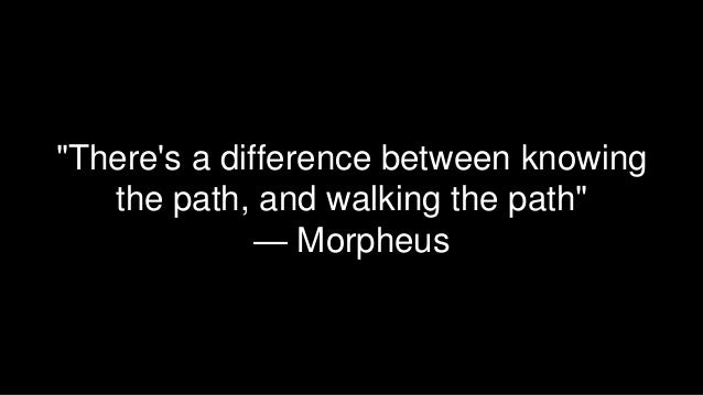 """""""There's a difference between knowing the path, and walking the path"""" — Morpheus"""