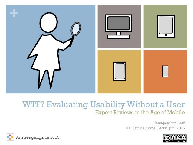 + WTF? Evaluating Usability Without a User Expert Reviews in the Age of Mobile Hans-Joachim Belz UX Camp Europe, Berlin, J...
