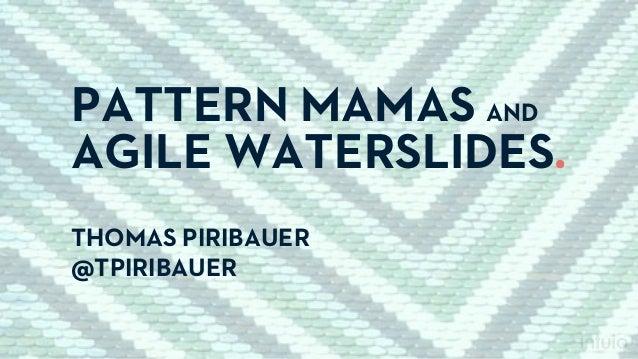 PATTERN MAMAS AND AGILE WATERSLIDES. THOMAS PIRIBAUER @TPIRIBAUER