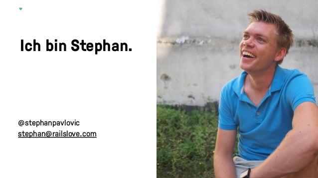 Ich bin Stephan. @stephanpavlovic stephan@railslove.com