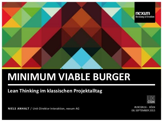 MINIMUM VIABLE BURGER Lean Thinking im klassischen Projektalltag NIELS ANHALT / Unit-Direktor Interaktion, nexum AG #UXCGN...