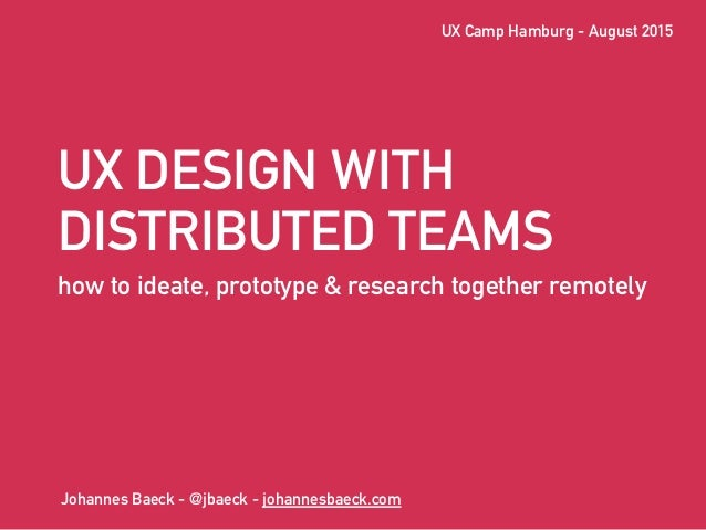 UX DESIGN WITH DISTRIBUTED TEAMS how to ideate, prototype & research together remotely Johannes Baeck - @jbaeck - johannes...