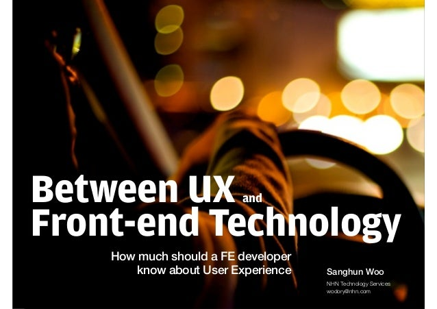 Between UX and Front-end Technology How much should a FE developer know about User Experience Sanghun Woo NHN Technology S...