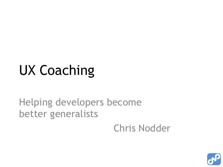 UX Coaching<br />Helping developers become better generalists<br />Chris Nodder<br />