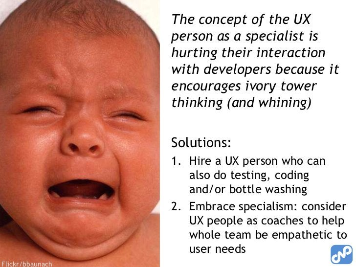 The concept of the UX person as a specialist is hurting their interaction with developers because it encourages ivory towe...
