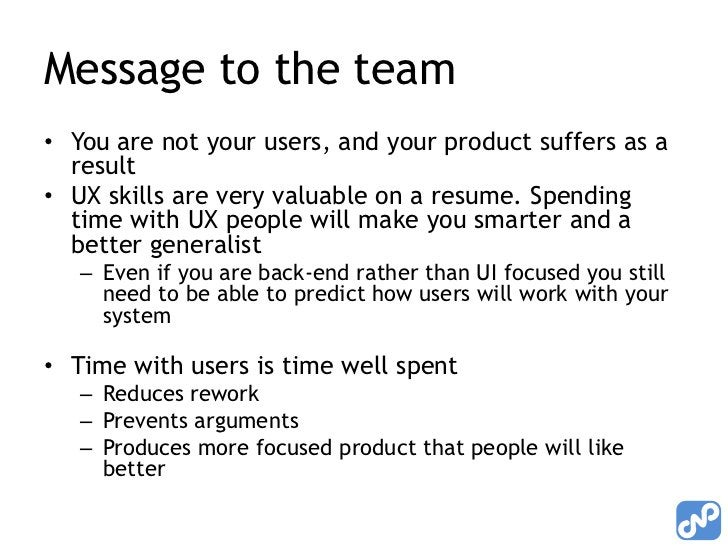 Message to the team<br />You are not your users, and your product suffers as a result<br />UX skills are very valuable on ...