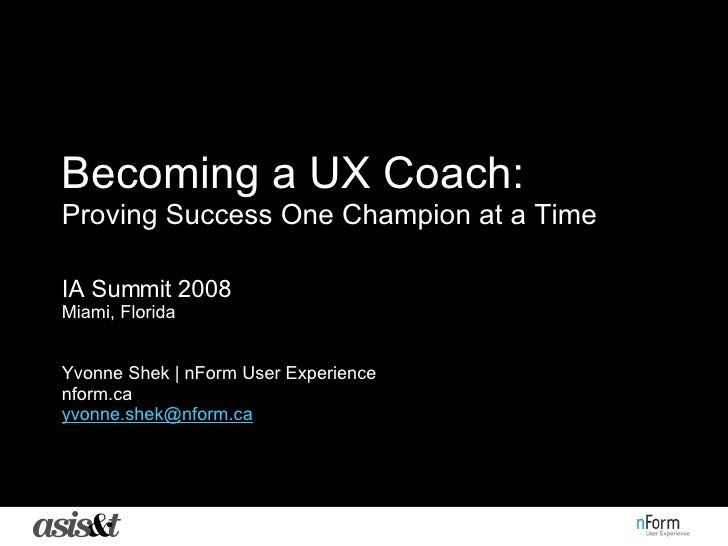 Becoming a UX Coach:   Proving Success One Champion at a Time IA Summit 2008 Miami, Florida Yvonne Shek | nForm User Exper...