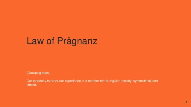 Law of Prägnanz (Grouping laws) Our tendency to order our experience in a manner that is regular, orderly, symmetrical, an...
