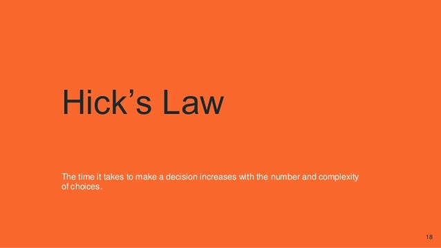 Hick's Law The time it takes to make a decision increases with the number and complexity of choices. 18